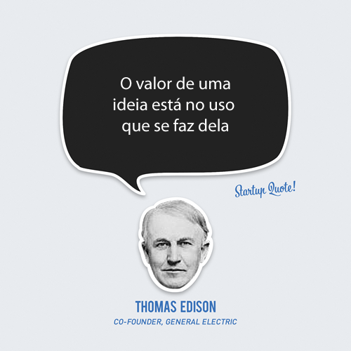 O valor de uma ideia está no uso que se faz dela.